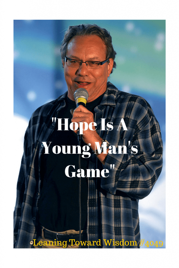 """Hope Is A Young Man's Game"" - LEANING TOWARD WISDOM Podcast Episode 4049"