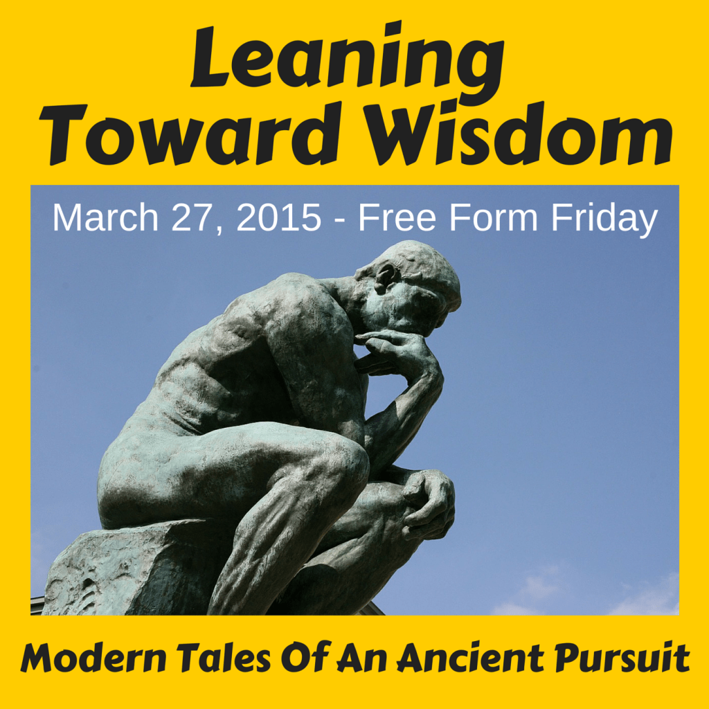 March 27, 2015 - Free Form Friday - LEANING TOWARD WISDOM Podcast