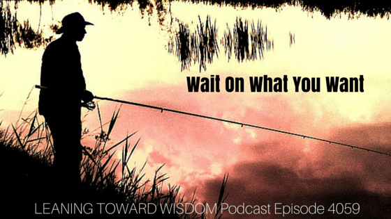 Wait On What You Want - LEANING TOWARD WISDOM Podcast Episode 4059