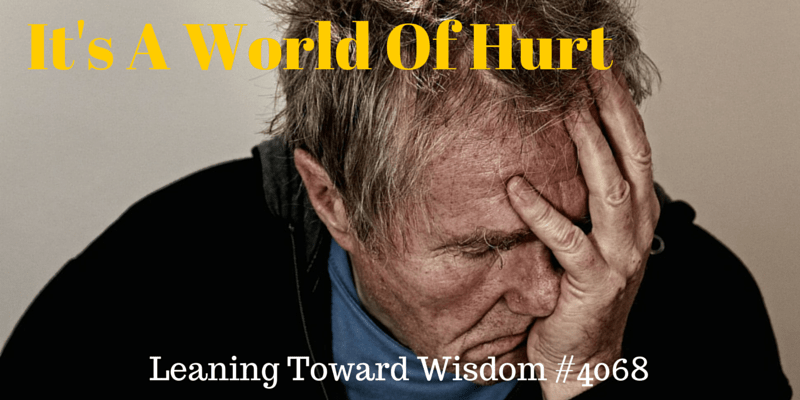 It's A World Of Hurt (But You Can Win In Spite Of It) - LEANING TOWARD WISDOM Podcast Episode 4068
