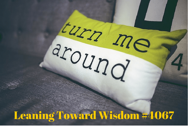 You'd Better Turn Yourself Around - LEANING TOWARD WISDOM Podcast Episode 4067
