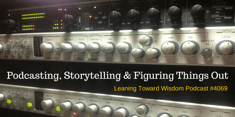 Podcasting, Storytelling & Figuring Things Out - LEANING TOWARD WISDOM Podcast Episode 4069
