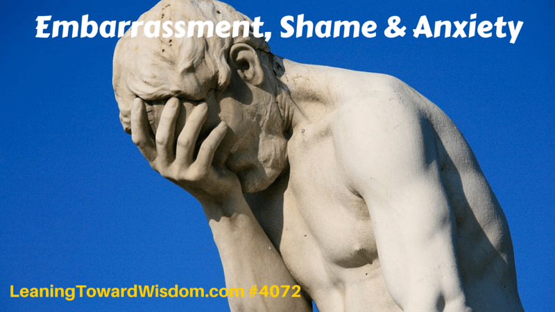 Embarrassment, Shame & Anxiety - LEANING TOWARD WISDOM Podcast Episode 4072