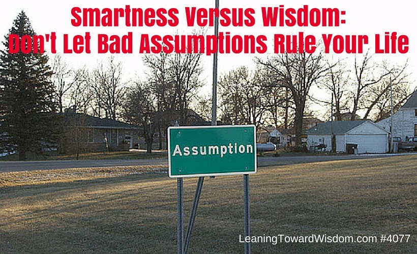 Smartness Versus Wisdom: Don't Let Bad Assumptions Rule Your Life - LEANING TOWARD WISDOM Podcast Episode 4077