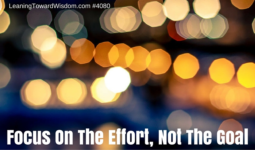 Focus On The Effort, Not The Goal - LEANING TOWARD WISDOM Podcast Episode 4080