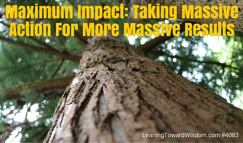 Maximum Impact: Taking Massive Action For More Massive Results - LEANING TOWARD WISDOM Podcast Episode 4083