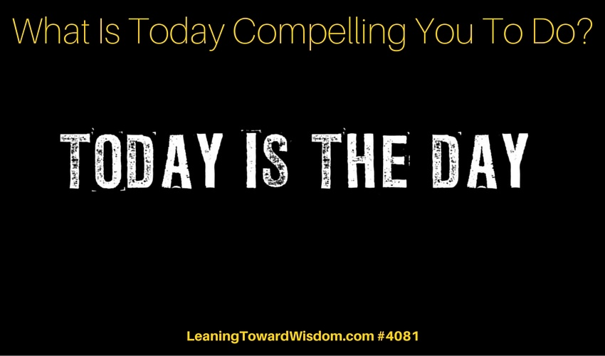 What Is Today Compelling You To Do? - LEANING TOWARD WISDOM Podcast Episode 4081