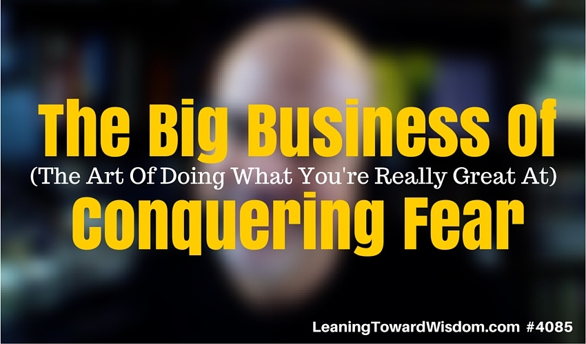 The Big Business Of Conquering Fear (The Art Of Doing What You're Really Great At) - LEANING TOWARD WISDOM #4085