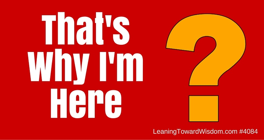 That's Why I'm Here - LEANING TOWARD WISDOM Podcast Episode 4084
