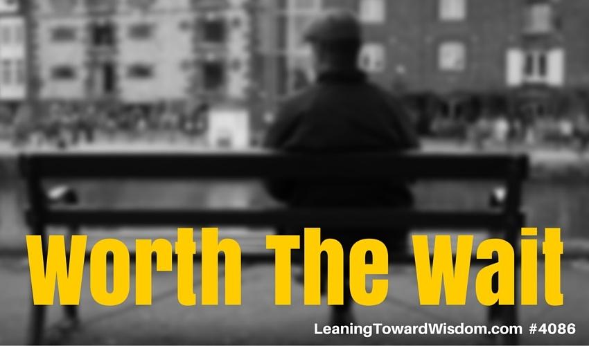 Worth The Wait - LEANING TOWARD WISDOM Podcast Episode 4086