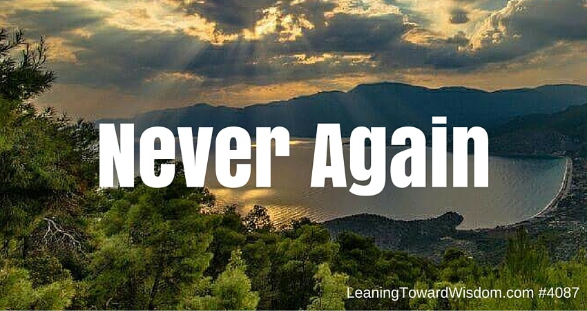 Never Again - LEANING TOWARD WISDOM Podcast Episode 4087