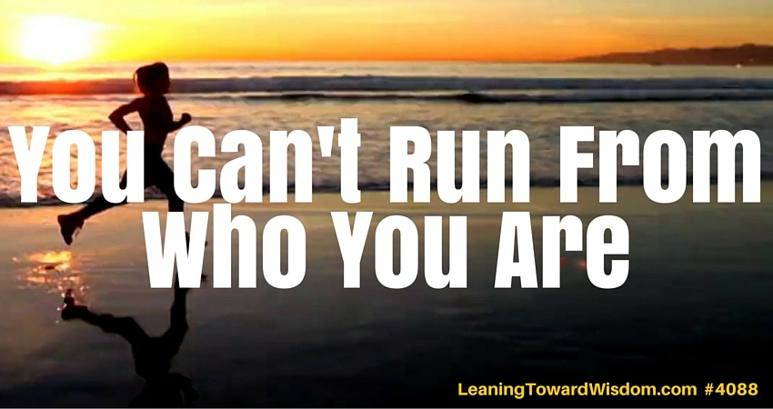 You Can't Run From Who You Are - LEANING TOWARD WISDOM Podcast Episode 4088