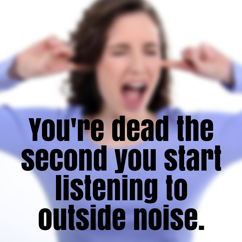 You're dead the second you start listening to outside noise.