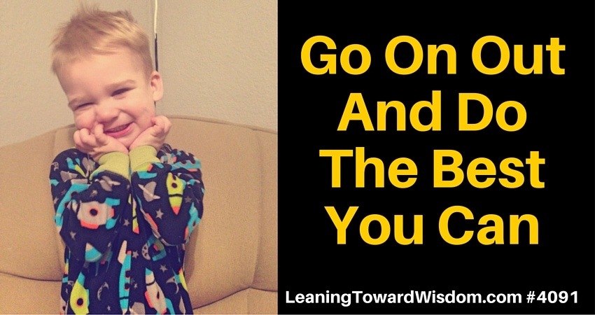 Go On Out And Do The Best You Can #4091 - LEANING TOWARD WISDOM