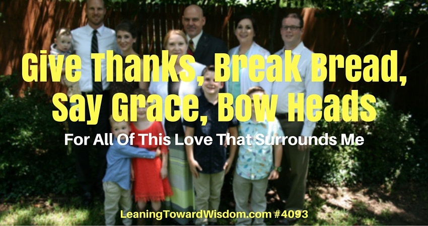 Give Thanks, Break Bread, Say Grace, Bow Heads For All Of This Love That Surrounds Me #4093 - LEANING TOWARD WISDOM