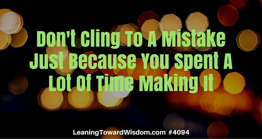 Don't Cling To A Mistake Just Because You Spent A Lot Of Time Making It #4094 - LEANING TOWARD WISDOM