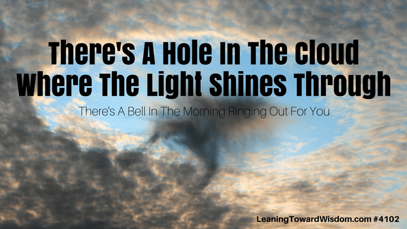 There's A Hole In The Cloud Where The Light Shines Through. There's A Bell In The Morning Ringing Out For You. #4102 - LEANING TOWARD WISDOM with Randy Cantrell