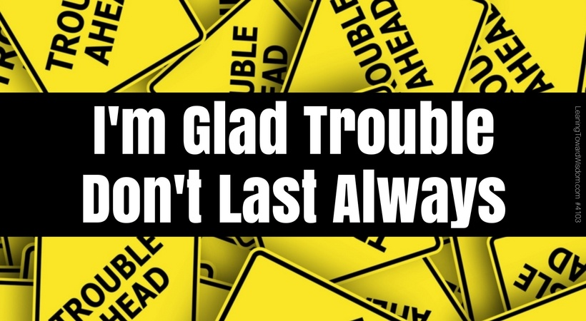 I'm Glad Trouble Don't Last Always #4103 - LEANING TOWARD WISDOM.png