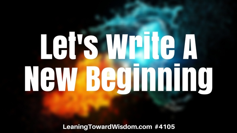Let's Write A New Beginning #4105 - LEANING TOWARD WISDOM