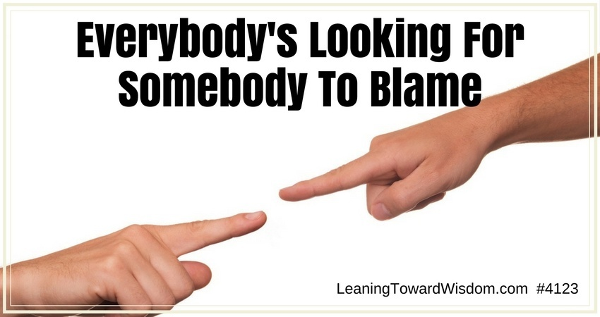 Everybody's Looking For Somebody To Blame #4123 - LEANING TOWARD WISDOM