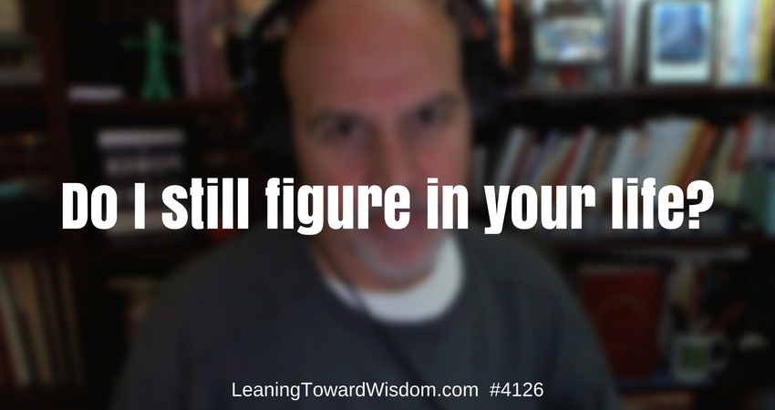 Do I still figure in your life? #4126 - LEANING TOWARD WISDOM