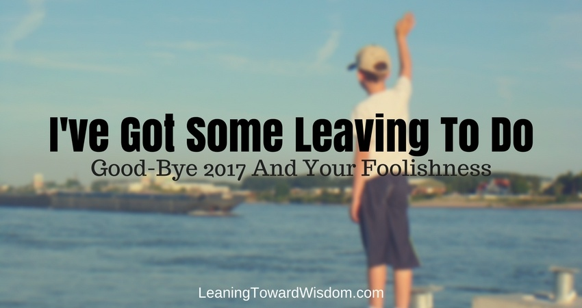 I've Got Some Leaving To Do: Good-Bye 2017 And Your Foolishness (The Year End Episode) - LEANING TOWARD WISDOM