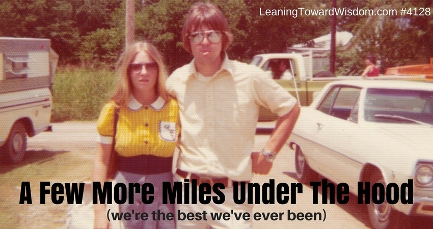 4128 - A Few More Miles Under The Hood (we're the best we've ever been) - LEANING TOWARD WISDOM