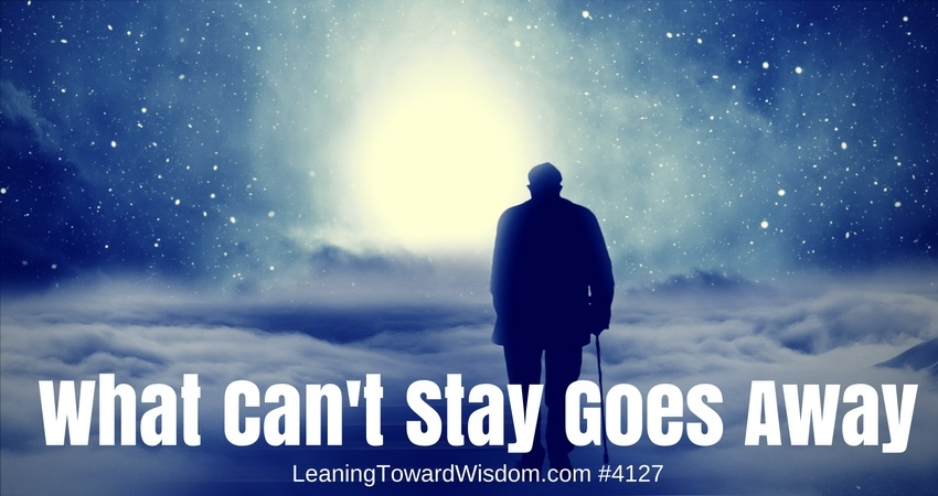 What Can't Stay Goes Away #4127 - LEANING TOWARD WISDOM