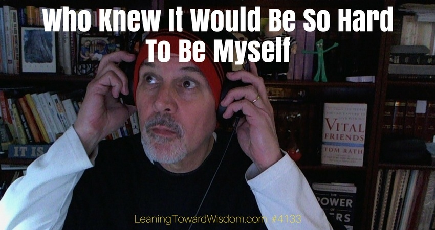 LTW4133 - Who Knew It Was Be So Hard Just To Be Myself - LEANING TOWARD WISDOM