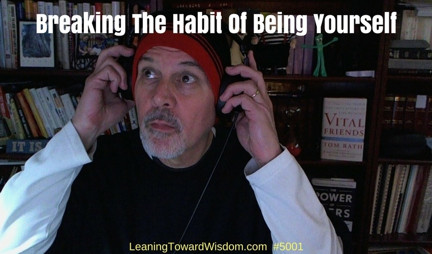 Breaking The Habit Of Being Yourself #5001 - LEANING TOWARD WISDOM