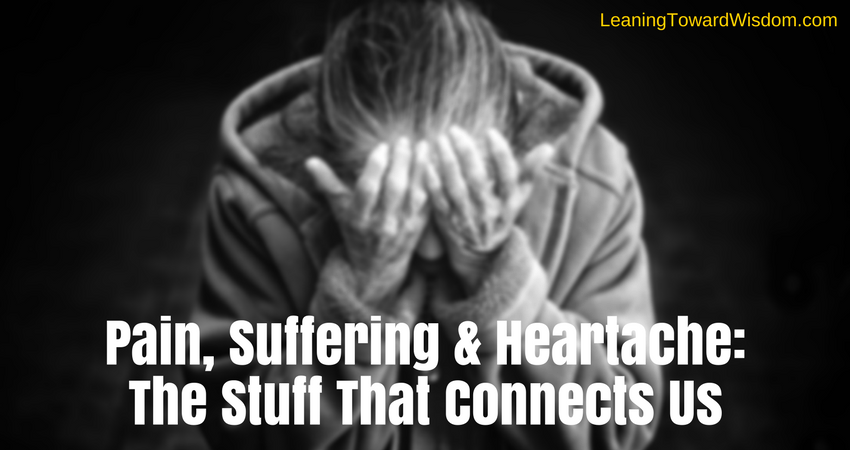 Pain, Suffering & Heartache: The Stuff That Connects Us 5008 - LEANING TOWARD WISDOM