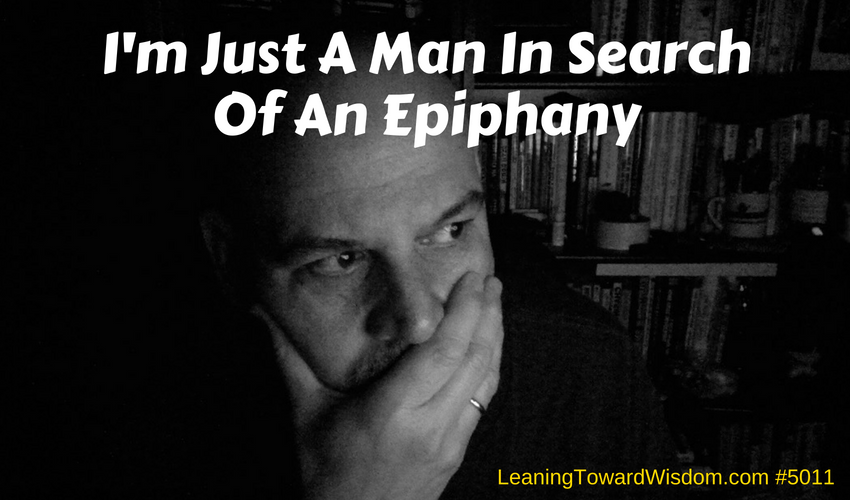 I'm Just A Man In Search Of An Epiphany (5011) - LEANING TOWARD WISDOM