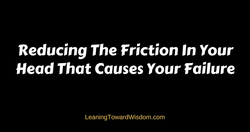 Reducing The Friction In Your Head That Causes Your Failure (5013) - LEANING TOWARD WISDOM