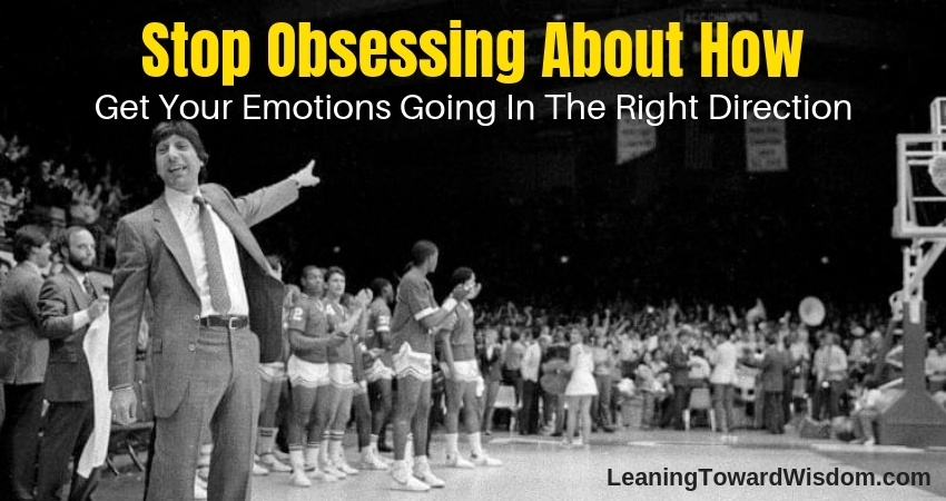 Stop Obsessing About How (Get Your Emotions Going In The Right Direction) (5019) - LEANING TOWARD WISDOM
