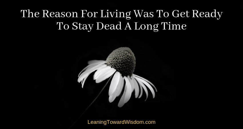 The Reason For Living Was To Get Ready To Stay Dead A Long Time - LEANING TOWARD WISDOM