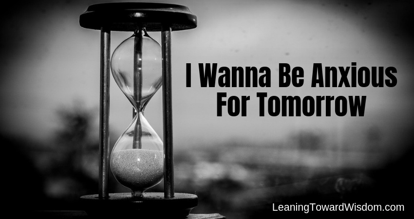I Wanna Be Anxious For Tomorrow (5024) - LEANING TOWARD WISDOM